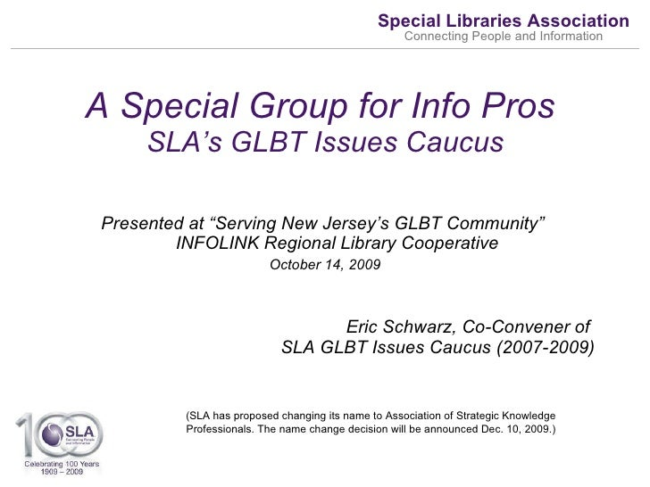 """A Special Group for Info Pros  SLA's GLBT Issues Caucus <ul><li>Presented at """"Serving New Jersey's GLBT Community""""  INFOLI..."""