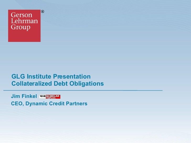 GLG Institute Presentation Collateralized Debt Obligations  Jim Finkel CEO, Dynamic Credit Partners