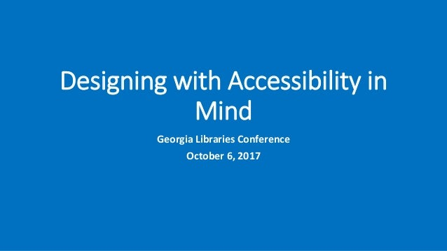 Designing with Accessibility in Mind Georgia Libraries Conference October 6, 2017