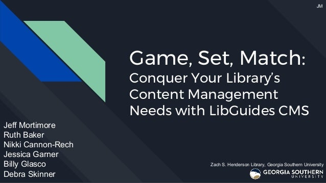 Game, Set, Match: Conquer Your Library's Content Management Needs with LibGuides CMS Jeff Mortimore Ruth Baker Nikki Canno...