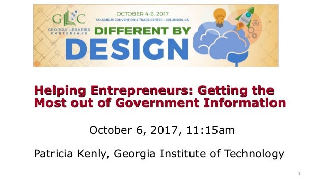 Helping Entrepreneurs: Getting the Most out of Government Information October 6, 2017, 11:15am Patricia Kenly, Georgia Ins...