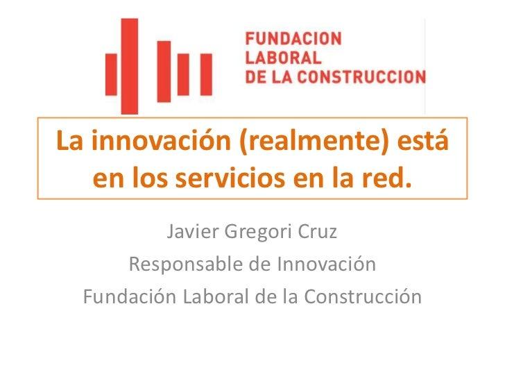 La innovación (realmente) está en los servicios en la red.<br />Javier Gregori Cruz<br />Responsable de Innovación<br />Fu...