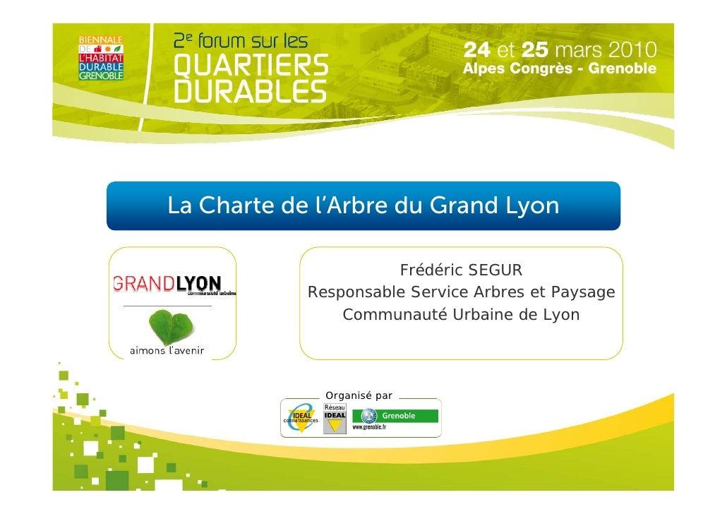 La Charte de l'Arbre du Grand Lyon                        Frédéric SEGUR             Responsable Service Arbres et Paysage...
