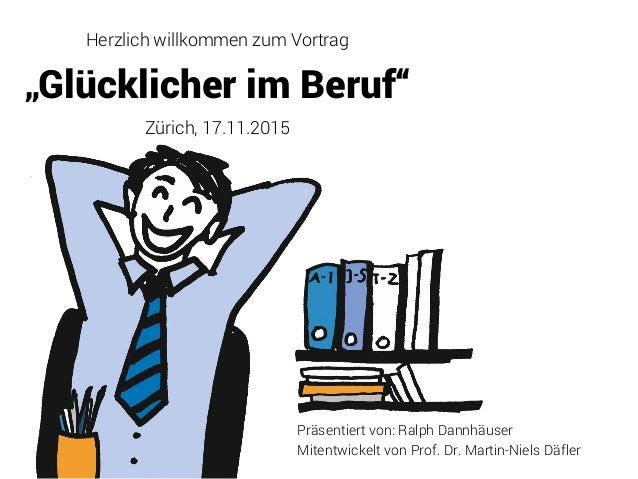 """Herzlich willkommen zum Vortrag """"Glücklicher im Beruf"""" Zürich, 17.11.2015 Präsentiert von: Ralph Dannhäuser Mitentwickelt ..."""