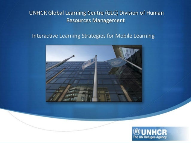 UNHCR Global Learning Centre (GLC) Division of Human Resources Management Interactive Learning Strategies for Mobile Learn...
