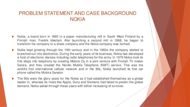 problem statement nokia Introduction to problem statement and purpose of study over the last two decades or so, the whole world has experienced rapid changes and socioeconomic transformations the socioeconomic changes affected and caused severe.