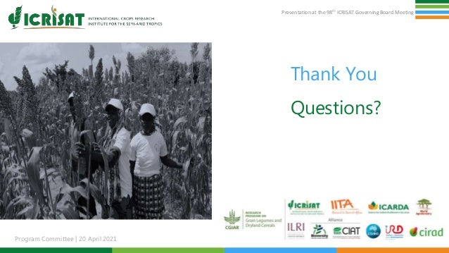 Presentation at the 98th ICRISAT Governing Board Meeting Program Committee   20 April 2021 Thank You Questions? 7