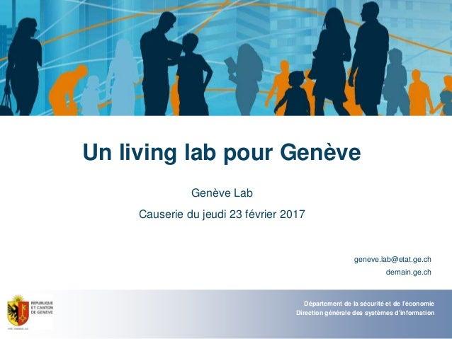Un living lab pour Genève Genève Lab Causerie du jeudi 23 février 2017 geneve.lab@etat.ge.ch demain.ge.ch Département de l...