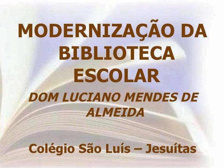 <ul><li>MODERNIZAÇÃO DA BIBLIOTECA ESCOLAR </li></ul><ul><li>DOM LUCIANO MENDES DE ALMEIDA  </li></ul><ul><li>Colégio São ...