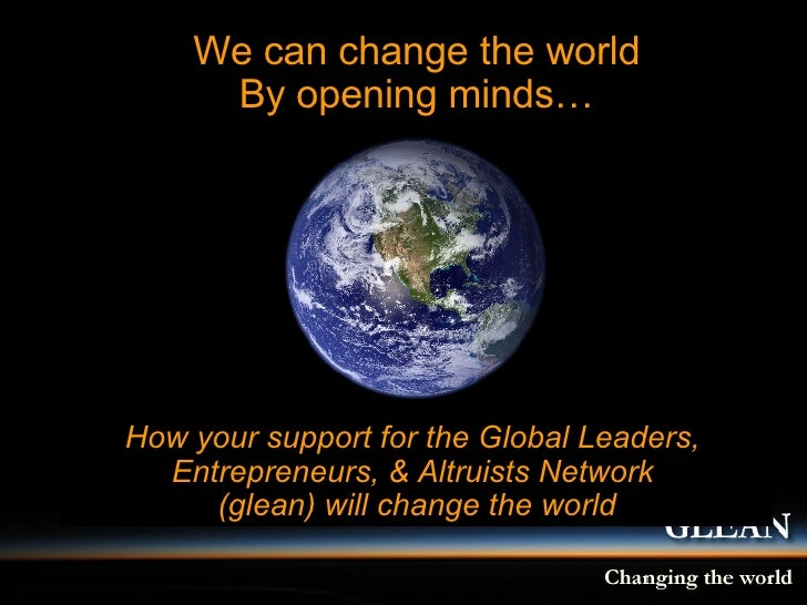 We can change the world By opening minds… How your support for the Global Leaders,  Entrepreneurs, & Altruists Network  (g...
