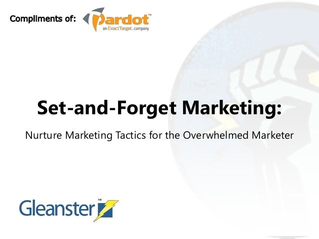 Compliments of:      Set-and-Forget Marketing:   Nurture Marketing Tactics for the Overwhelmed Marketer