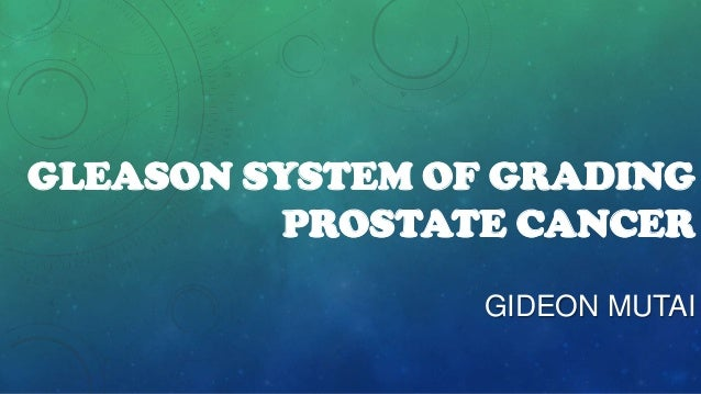 GLEASON SYSTEM OF GRADING PROSTATE CANCER GIDEON MUTAI