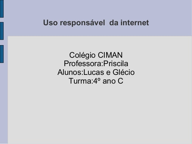 Uso responsável da internet Colégio CIMAN Professora:Priscila Alunos:Lucas e Glécio Turma:4º ano C