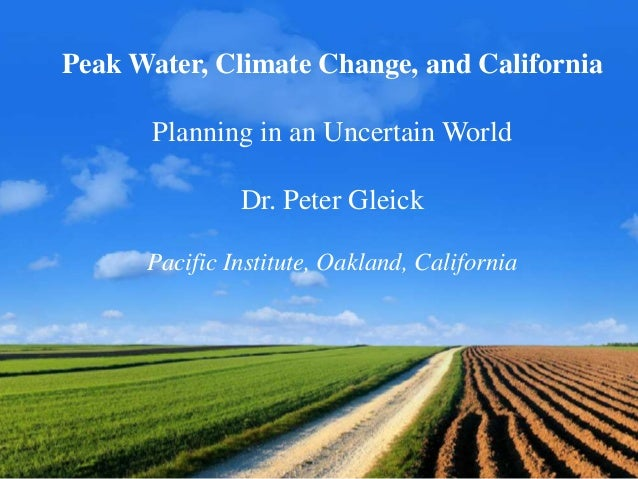 Peak Water, Climate Change, and California Planning in an Uncertain World Dr. Peter Gleick Pacific Institute, Oakland, Cal...