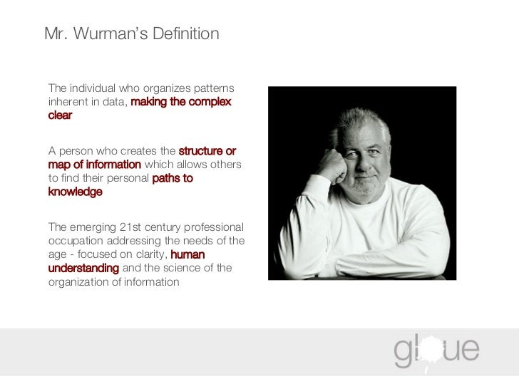 Mr. Wurman's Definition The individual who organizes patterns inherent in data,  making the complex clear A person who cre...