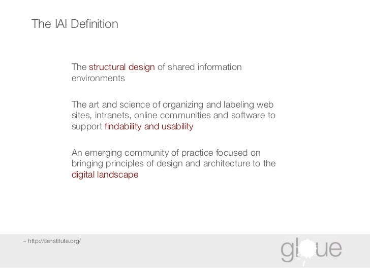The IAI Definition The  structural design  of shared information environments  The art and science of organizing and label...