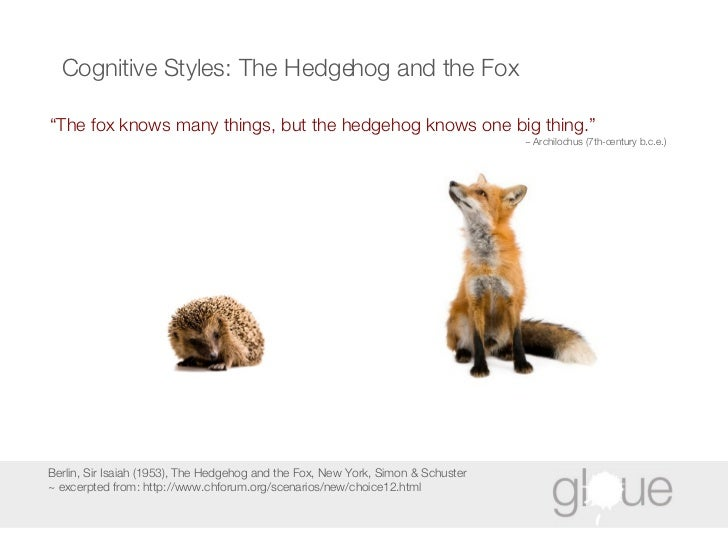 """Cognitive Styles: The Hedgehog and the Fox <ul><li>"""" The fox knows many things, but the hedgehog knows one big thing."""" </l..."""