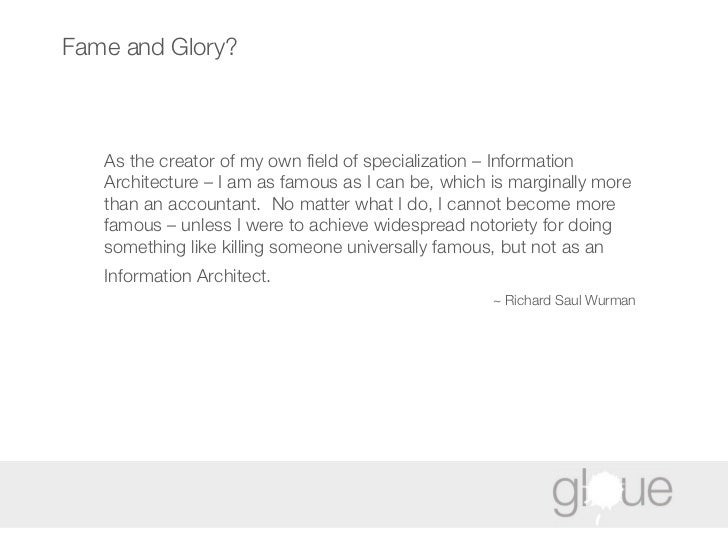 Fame and Glory? As  the creator of my own field of specialization – Information Architecture – I am as famous as I can be,...