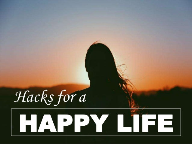 Hacks for a HAPPY LIFE