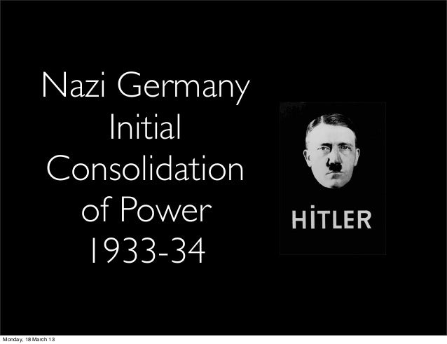 Nazi Germany                 Initial             Consolidation               of Power               1933-34Monday, 18 Marc...