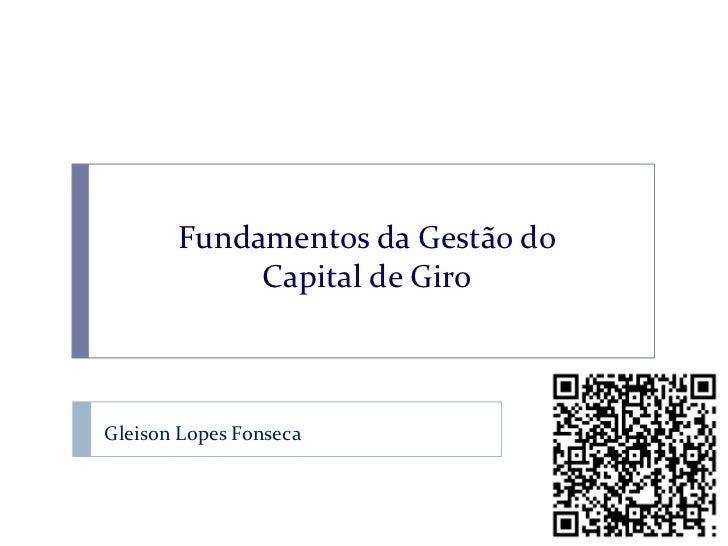 Fundamentos da Gestão do            Capital de GiroGleison Lopes Fonseca