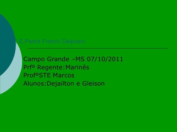 E.E.Padre Franco Delpiano Campo Grande –MS 07/10/2011 Prfº Regente:Marinês ProfºSTE Marcos Alunos:Dejailton e Gleison
