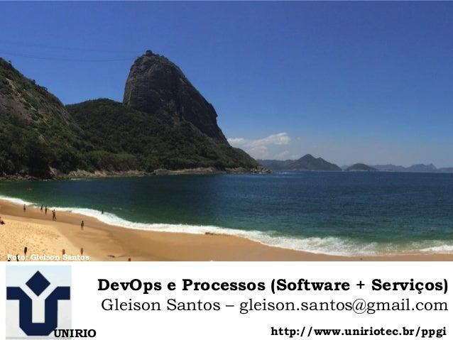 1 DevOps e Processos (Software + Serviços) Gleison Santos – gleison.santos@gmail.com UNIRIO Foto: Gleison Santos http://ww...