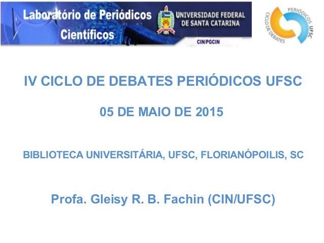 IV CICLO DE DEBATES PERIÓDICOS UFSC 05 DE MAIO DE 2015 BIBLIOTECA UNIVERSITÁRIA, UFSC, FLORIANÓPOILIS, SC Profa. Gleisy R....