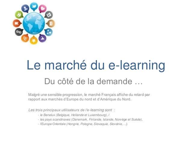 Le marché du e-learning          Du côté de la demande …Malgré une sensible progression, le marché Français affiche du ret...