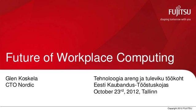 Future of Workplace Computing Glen Koskela              Tehnoloogia areng ja tuleviku töökoht CTO Nordic                Ee...