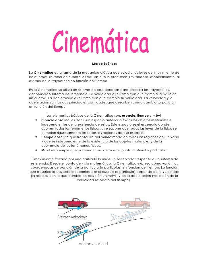 Marco Teórico:  La Cinemática es la rama de la mecánica clásica que estudia las leyes del movimiento de los cuerpos sin te...