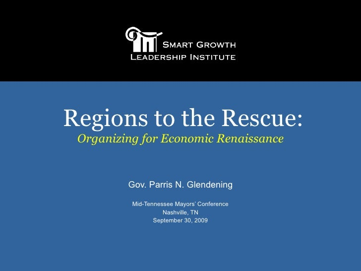 Regions to the Rescue: Organizing for Economic Renaissance Gov. Parris N. Glendening Mid-Tennessee Mayors' Conference Nash...