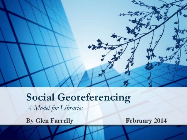 Social Georeferencing A Model for Libraries By Glen Farrelly  February 2014