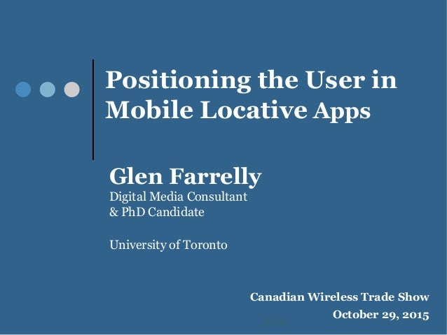 Positioning the User in Mobile Locative Apps Glen Farrelly Digital Media Consultant & PhD Candidate University of Toronto ...