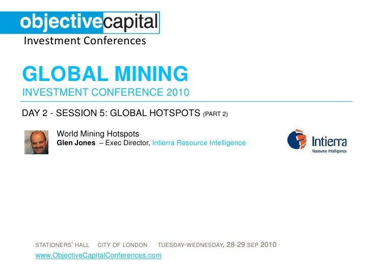 day 2 - session 5: Global hotspots (part 2)<br />World Mining HotspotsGlen Jones  – Exec Director, Intierra Resource Intel...