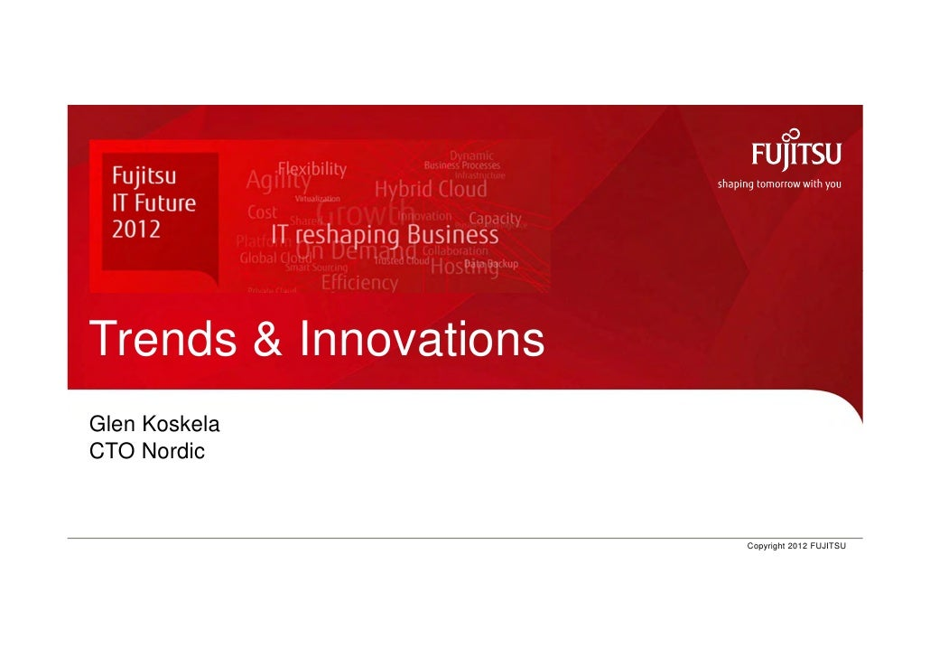 Trends & Innovations Glen Koskela CTO NordicIT Future 2012, Glen Koskela   0   Copyright 2012 FUJITSU
