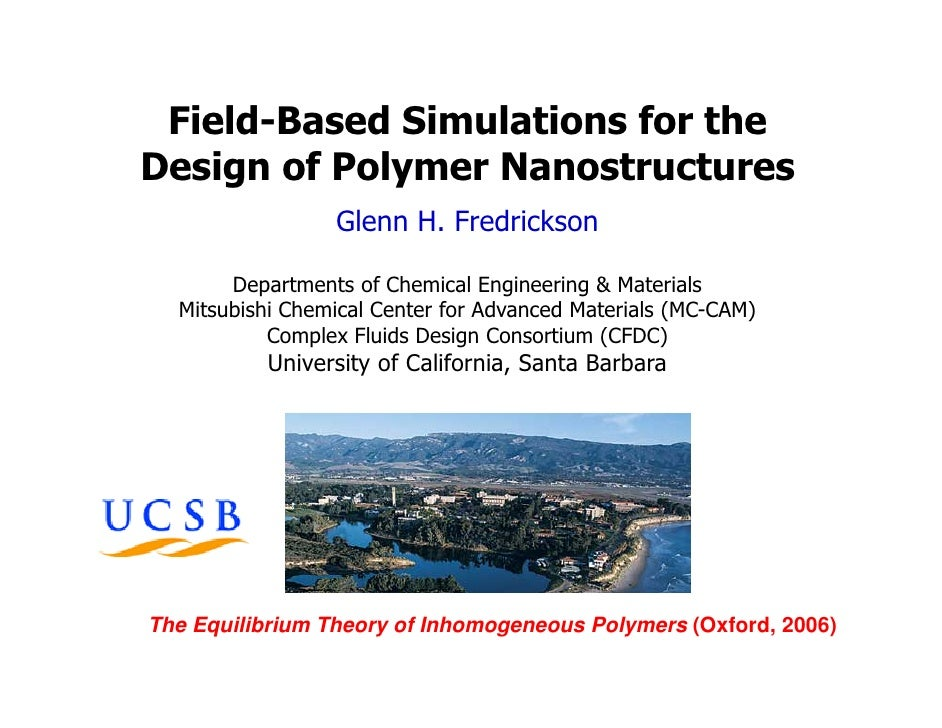 Field-Based Simulations for the Design of Polymer Nanostructures                  Glenn H. Fredrickson         Departments...