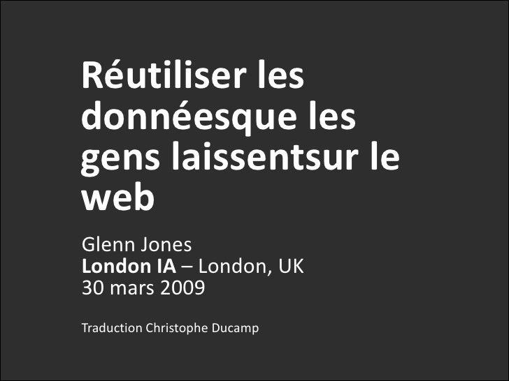 Réutiliser les données que les gens laissenttraînersur le web<br />Glenn JonesLondon IA – London, UK30 mars 2009<br />Trad...