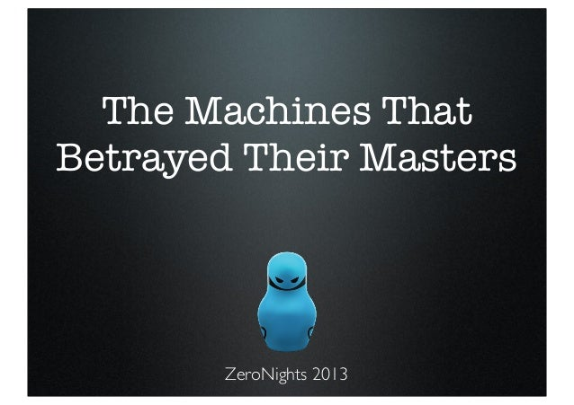 The Machines That Betrayed Their Masters  ZeroNights 2013