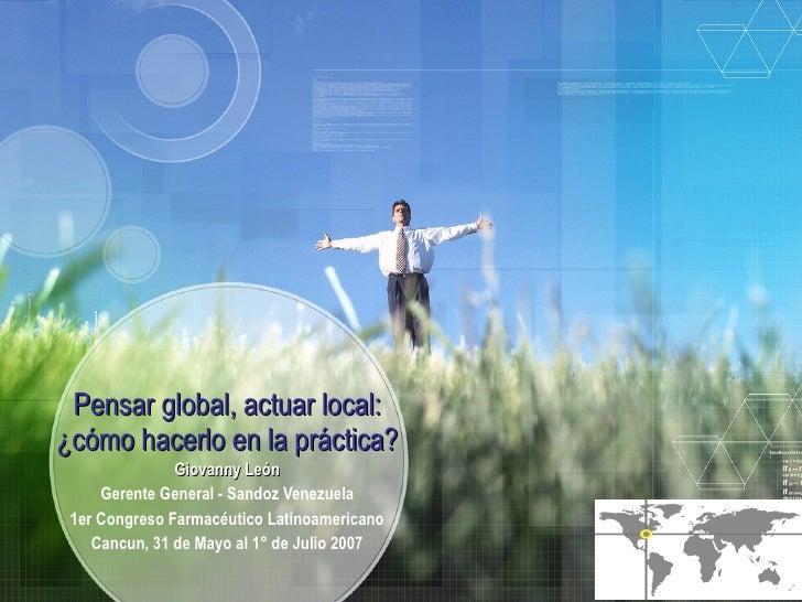 Pensar global, actuar local: ¿cómo hacerlo en la práctica? Giovanny León Gerente General - Sandoz Venezuela 1er Congreso F...