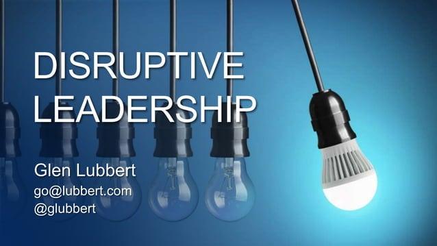DISRUPTIVE LEADERSHIP Glen Lubbert go@lubbert.com @glubbert