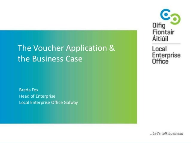 The Voucher Application & the Business Case Breda Fox Head of Enterprise Local Enterprise Office Galway