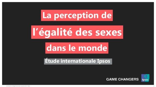 1Les femmes et l'égalité des sexes | Janvier 2017 | Public Étude internationale Ipsos La perception de l'égalité des sexes...