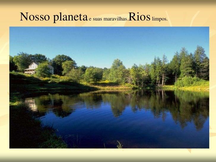 Nosso planeta e suas maravilhas.Rios limpos.