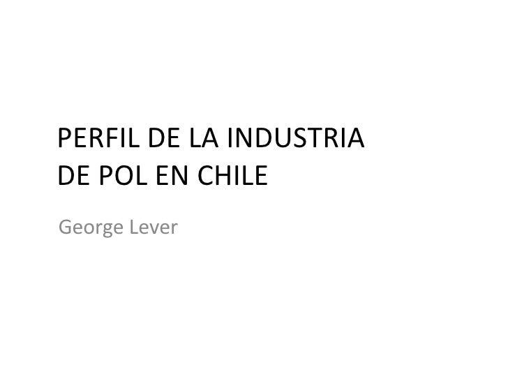 PERFIL DE LA INDUSTRIA DE POL EN CHILE George Lever