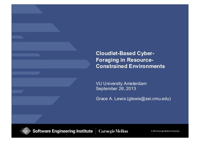 © 2013 Carnegie Mellon University Cloudlet-Based Cyber- Foraging in Resource- Constrained Environments VU University Amste...