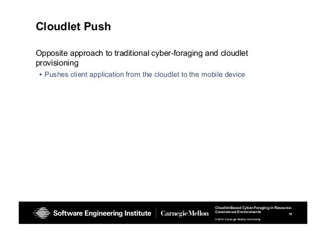 19 Cloudlet-Based Cyber-Foraging in Resource- Constrained Environments © 2013 Carnegie Mellon University Cloudlet Push Opp...