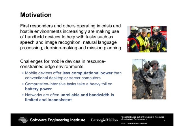 2 Cloudlet-Based Cyber-Foraging in Resource- Constrained Environments © 2013 Carnegie Mellon University Motivation First r...