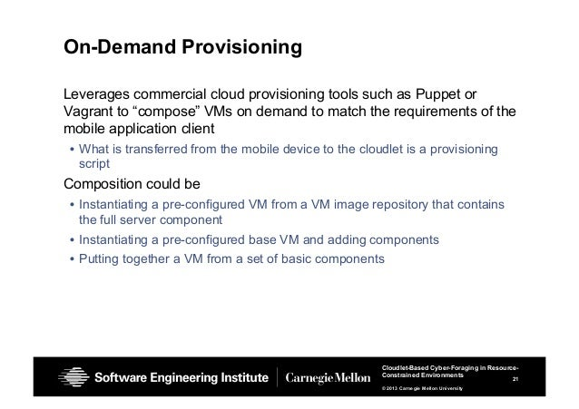 21 Cloudlet-Based Cyber-Foraging in Resource- Constrained Environments © 2013 Carnegie Mellon University On-Demand Provisi...