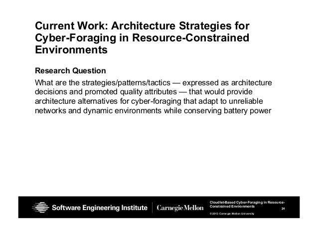 24 Cloudlet-Based Cyber-Foraging in Resource- Constrained Environments © 2013 Carnegie Mellon University Current Work: Arc...